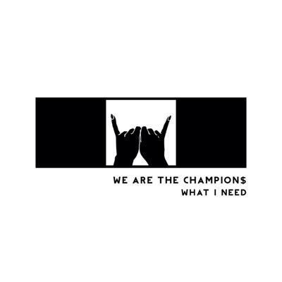 We Are The Champion$ what i need